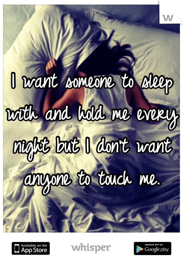 I want someone to sleep with and hold me every night but I don't want anyone to touch me.