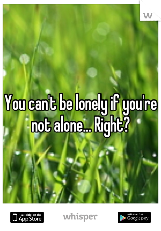 You can't be lonely if you're not alone... Right?