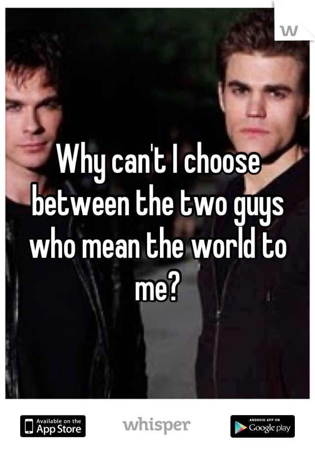 Why can't I choose between the two guys who mean the world to me?