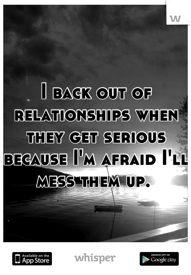 I back out of relationships when they get serious because I'm afraid I'll mess them up.