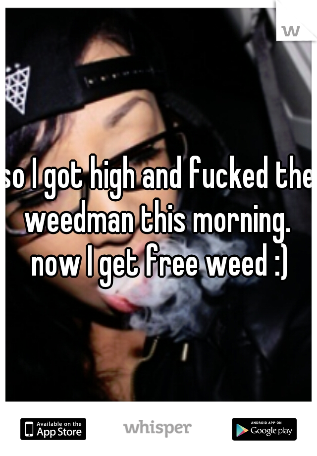 so I got high and fucked the weedman this morning.  now I get free weed :)