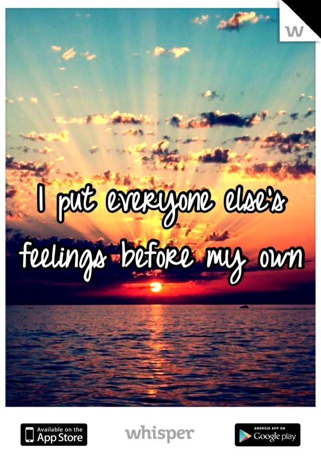 I put everyone else's feelings before my own