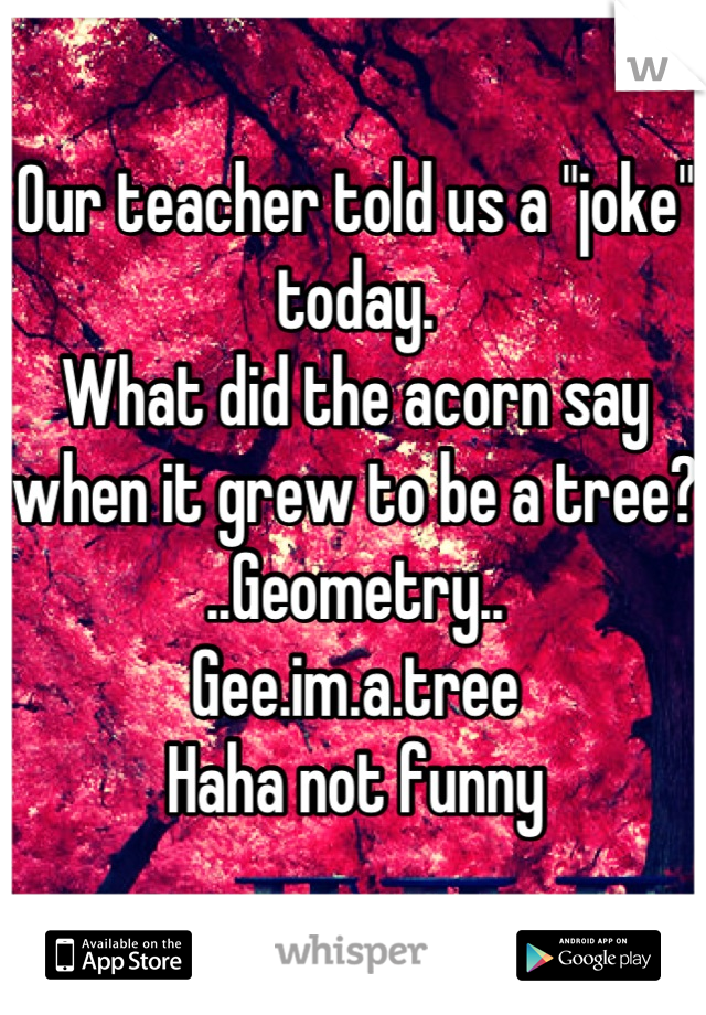 """Our teacher told us a """"joke"""" today. What did the acorn say when it grew to be a tree? ..Geometry..   Gee.im.a.tree Haha not funny"""