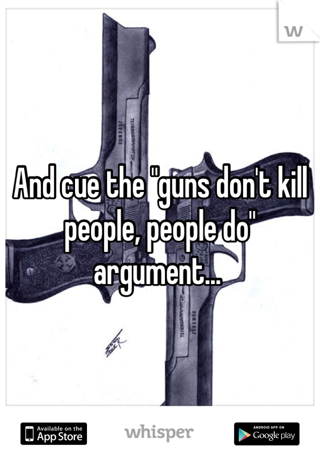 "And cue the ""guns don't kill people, people do"" argument..."