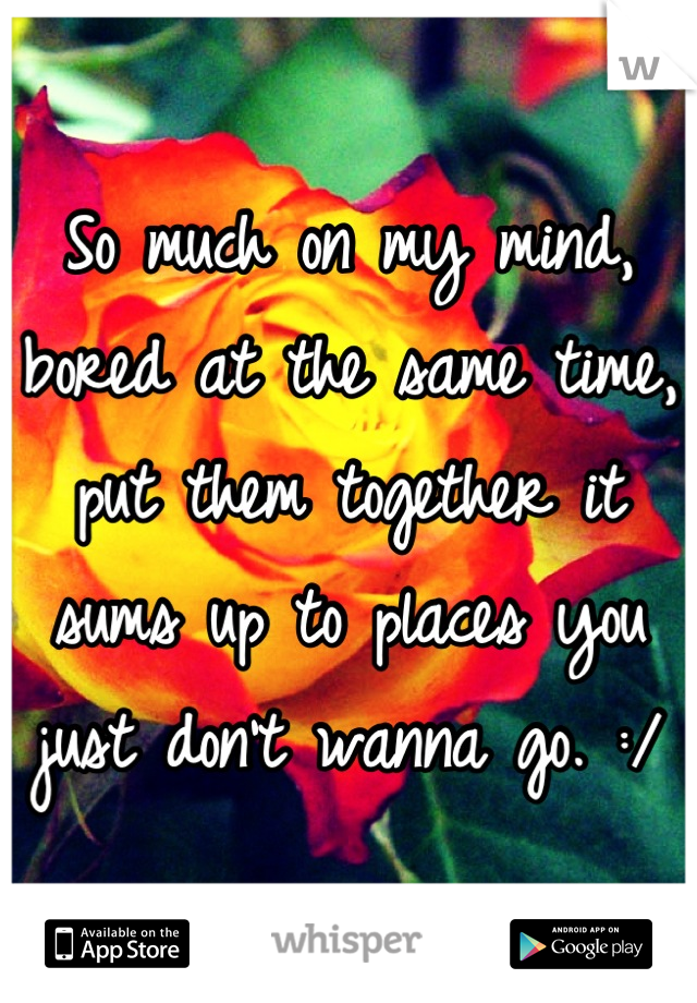 So much on my mind, bored at the same time, put them together it sums up to places you just don't wanna go. :/