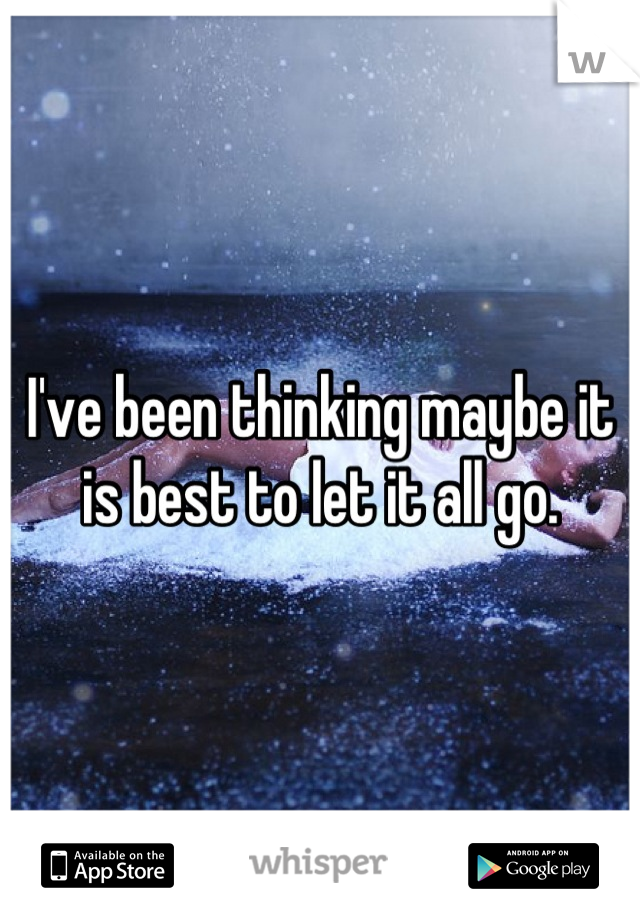 I've been thinking maybe it is best to let it all go.