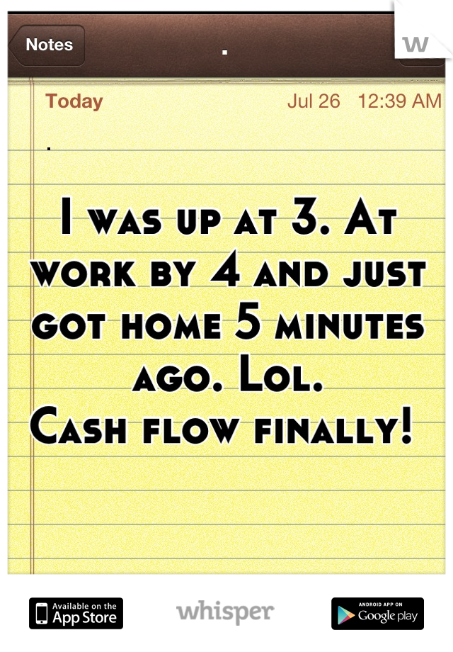 I was up at 3. At work by 4 and just got home 5 minutes ago. Lol.  Cash flow finally!
