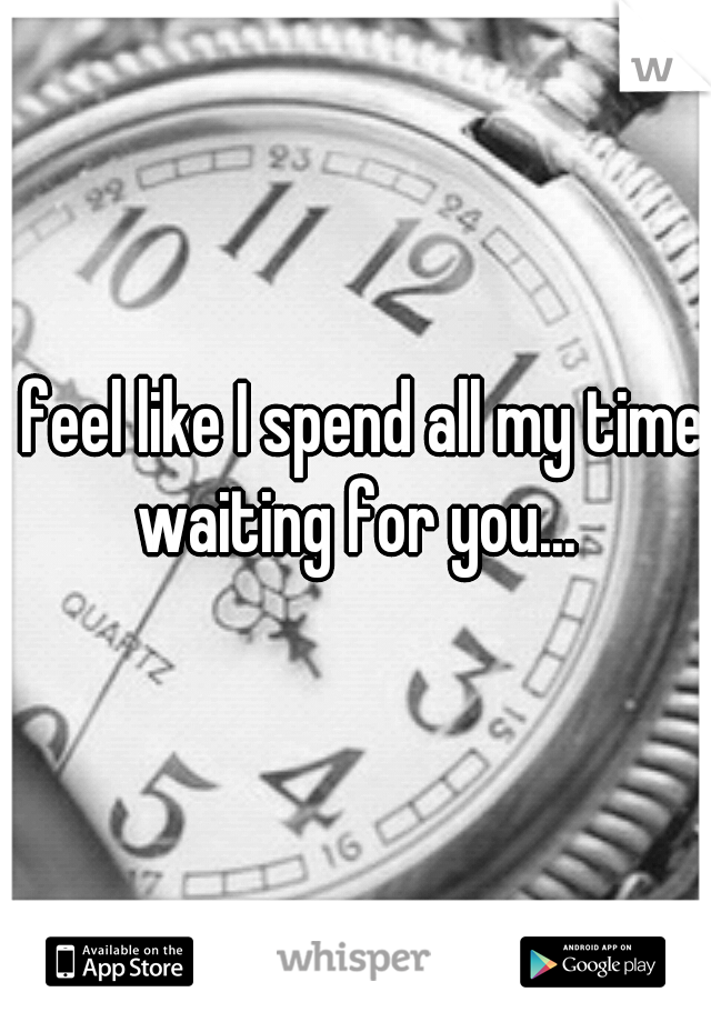 I feel like I spend all my time waiting for you...