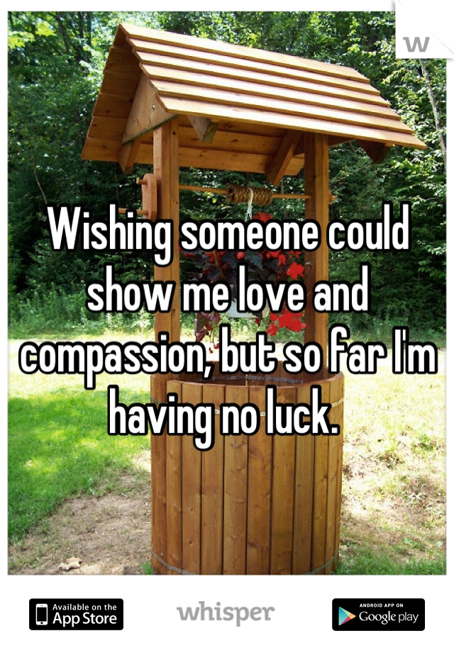 Wishing someone could show me love and compassion, but so far I'm having no luck.