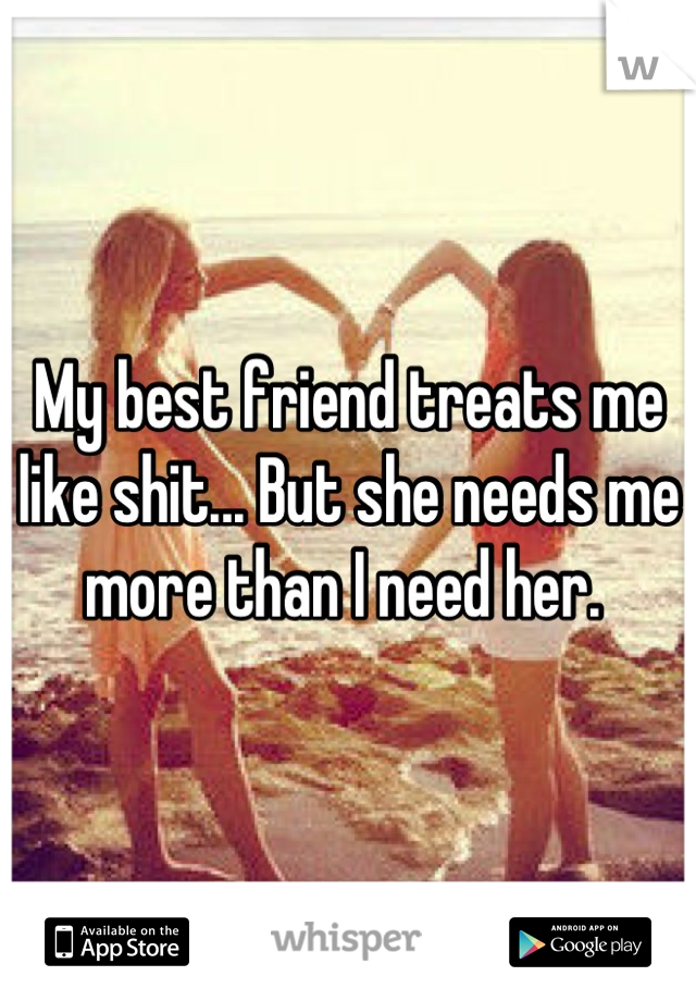 My best friend treats me like shit... But she needs me more than I need her.