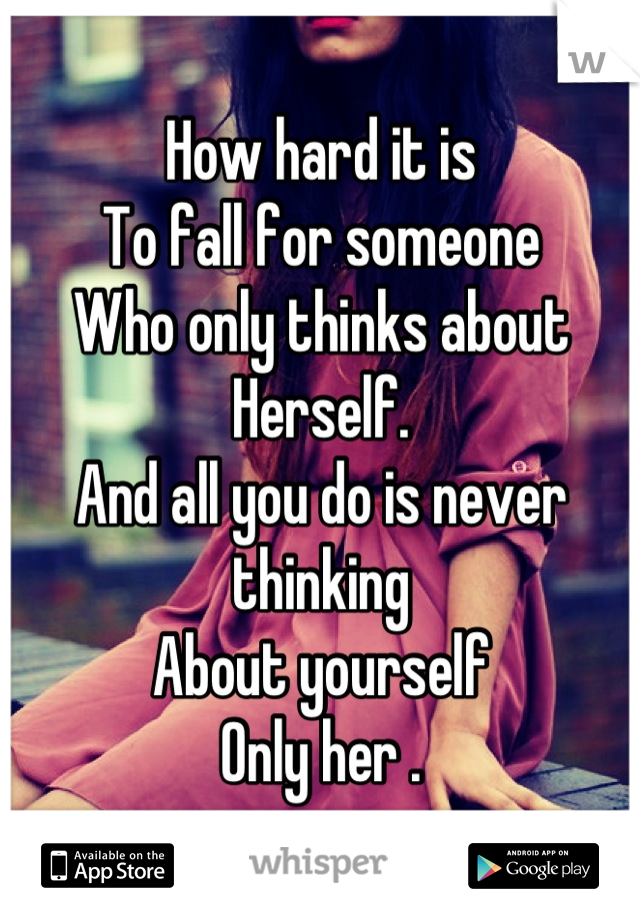 How hard it is To fall for someone Who only thinks about Herself. And all you do is never thinking  About yourself Only her .