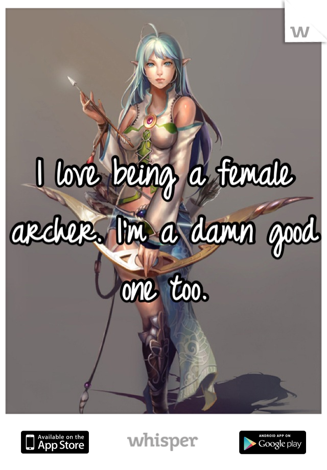 I love being a female archer. I'm a damn good one too.