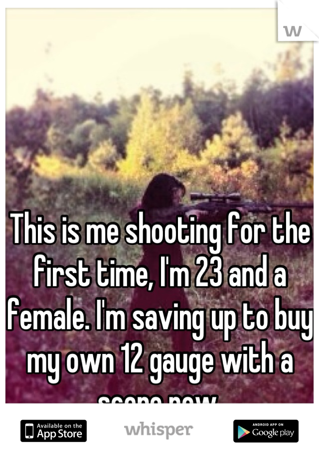 This is me shooting for the first time, I'm 23 and a female. I'm saving up to buy my own 12 gauge with a scope now.