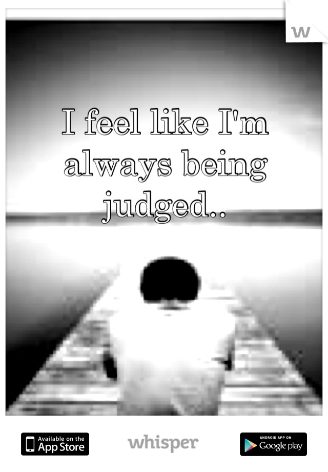 I feel like I'm always being judged..