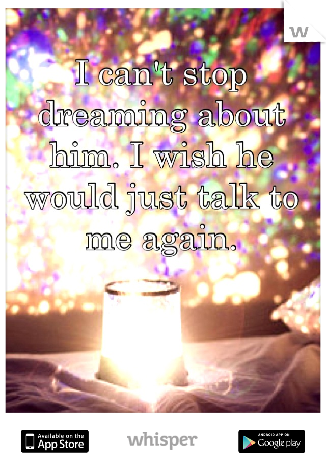 I can't stop dreaming about him. I wish he would just talk to me again.