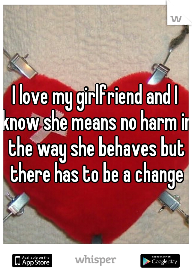 I love my girlfriend and I know she means no harm in the way she behaves but there has to be a change