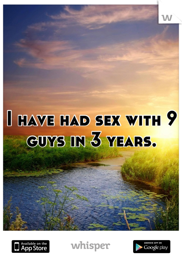 I have had sex with 9 guys in 3 years.