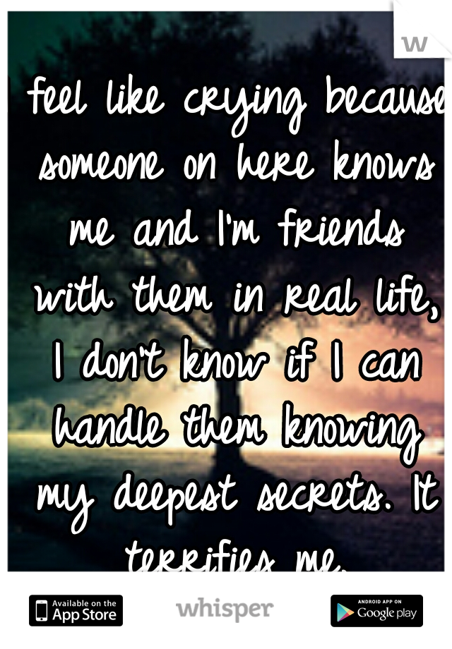 I feel like crying because someone on here knows me and I'm friends with them in real life, I don't know if I can handle them knowing my deepest secrets. It terrifies me.