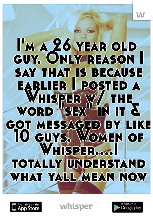 "I'm a 26 year old guy. Only reason I say that is because earlier I posted a Whisper w/ the word ""sex"" in it & got messaged by like 10 guys. Women of Whisper....I totally understand what yall mean now"