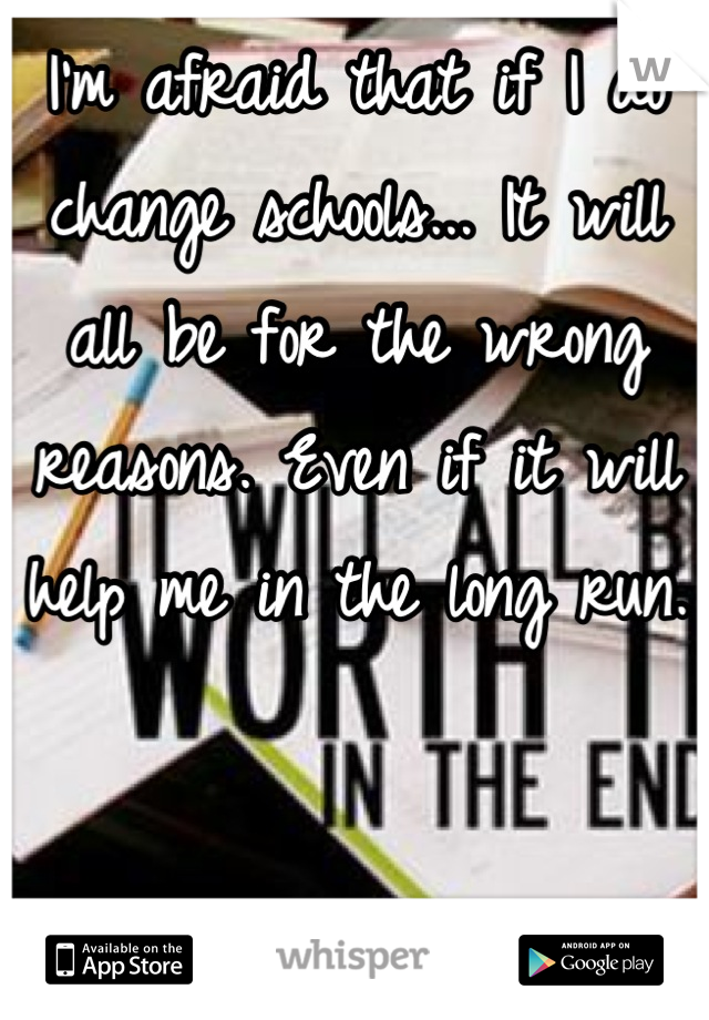 I'm afraid that if I do change schools... It will all be for the wrong reasons. Even if it will help me in the long run.