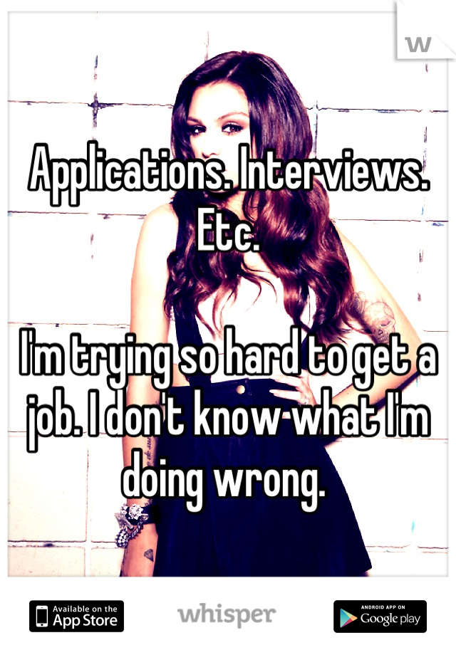 Applications. Interviews. Etc.   I'm trying so hard to get a job. I don't know what I'm doing wrong.