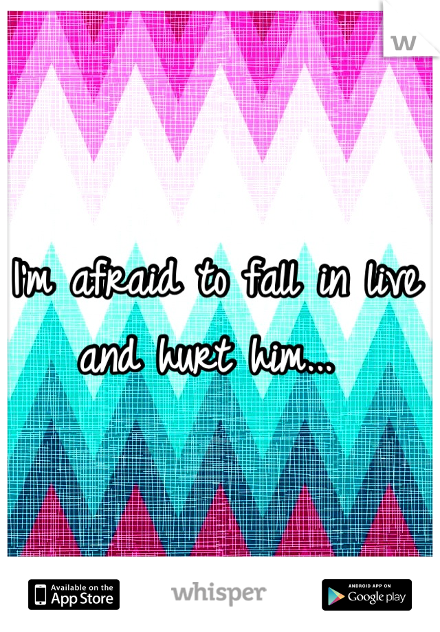 I'm afraid to fall in live and hurt him...