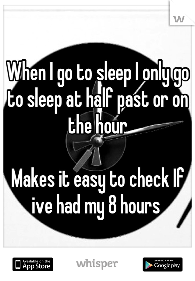 When I go to sleep I only go to sleep at half past or on the hour   Makes it easy to check If ive had my 8 hours