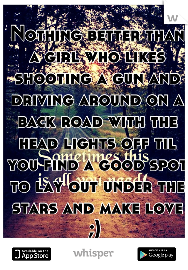 Nothing better than a girl who likes shooting a gun and driving around on a back road with the head lights off til you find a good spot to lay out under the stars and make love ;)