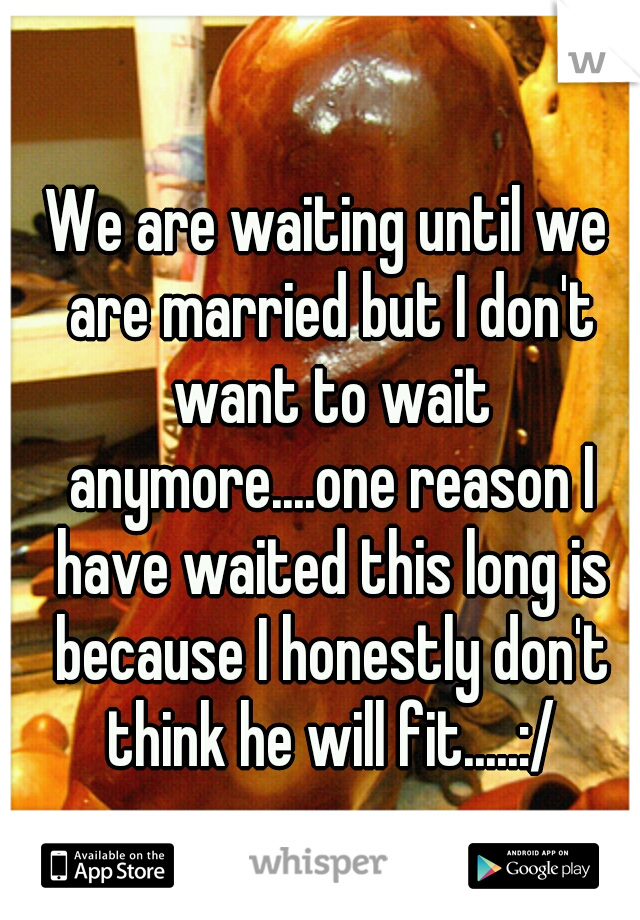 We are waiting until we are married but I don't want to wait anymore....one reason I have waited this long is because I honestly don't think he will fit.....:/