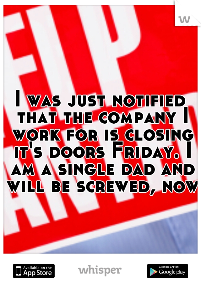 I was just notified that the company I work for is closing it's doors Friday. I am a single dad and will be screwed, now.