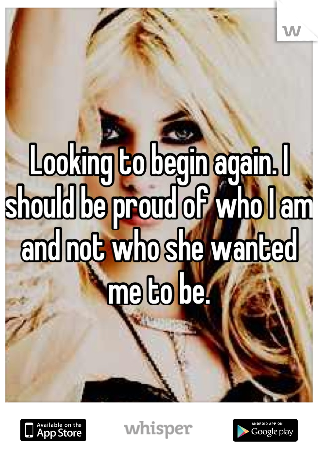Looking to begin again. I should be proud of who I am and not who she wanted me to be.
