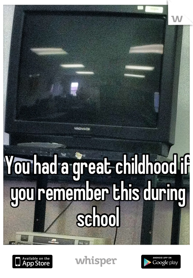 You had a great childhood if you remember this during school
