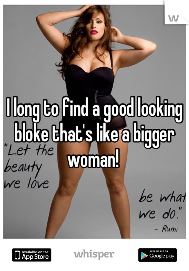 I long to find a good looking bloke that's like a bigger woman!