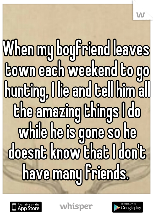 When my boyfriend leaves town each weekend to go hunting, I lie and tell him all the amazing things I do while he is gone so he doesnt know that I don't have many friends.