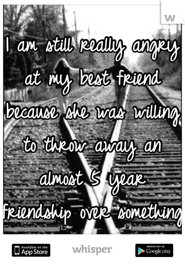 I am still really angry at my best friend because she was willing to throw away an almost 5 year friendship over something stupid.
