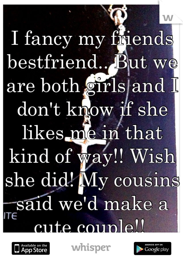 I fancy my friends bestfriend.. But we are both girls and I don't know if she likes me in that kind of way!! Wish she did! My cousins said we'd make a cute couple!!