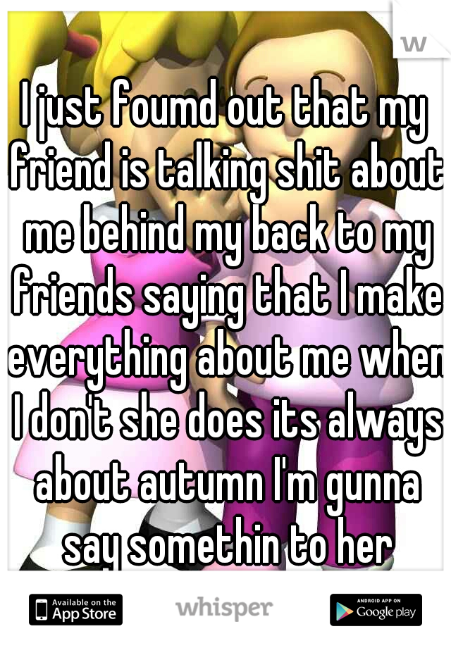 I just foumd out that my friend is talking shit about me behind my back to my friends saying that I make everything about me when I don't she does its always about autumn I'm gunna say somethin to her