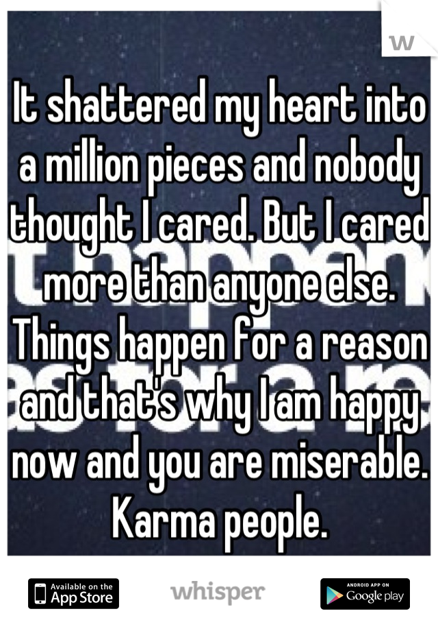 It shattered my heart into a million pieces and nobody thought I cared. But I cared more than anyone else. Things happen for a reason and that's why I am happy now and you are miserable. Karma people.