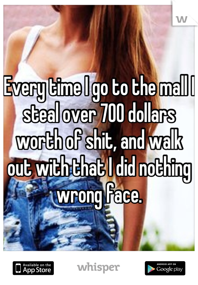 Every time I go to the mall I steal over 700 dollars worth of shit, and walk out with that I did nothing wrong face.