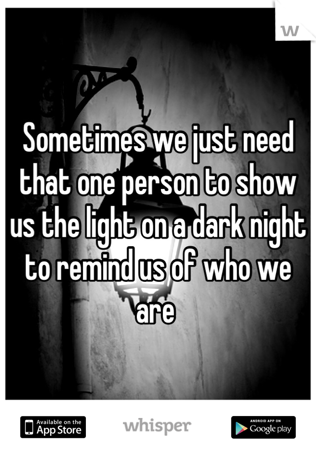 Sometimes we just need that one person to show us the light on a dark night to remind us of who we are