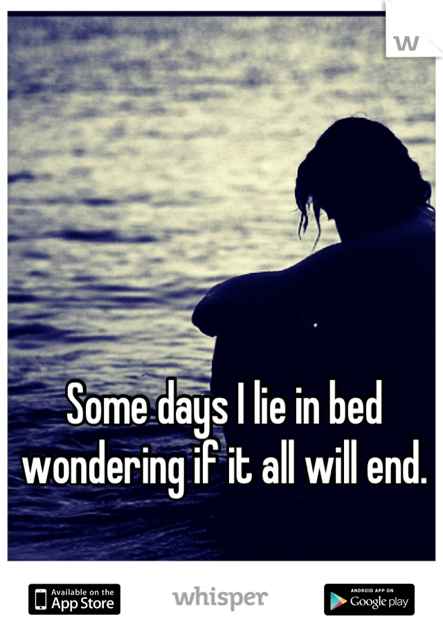 Some days I lie in bed wondering if it all will end.