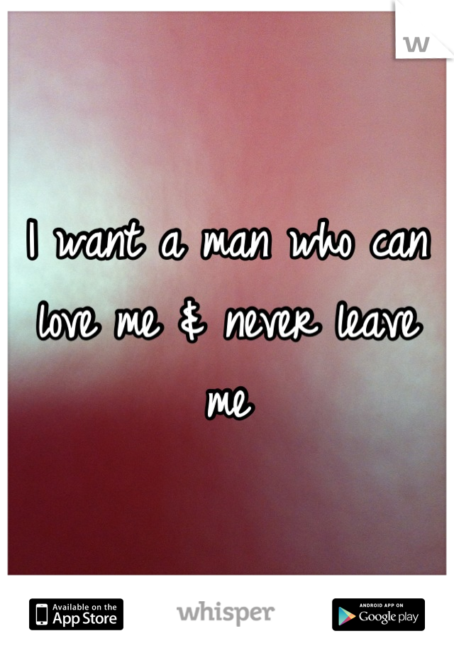 I want a man who can love me & never leave me