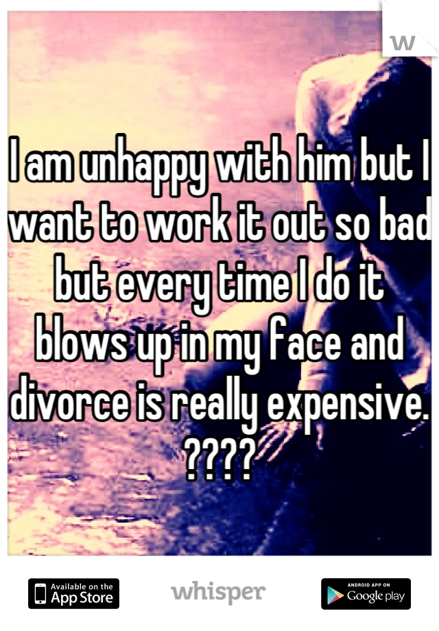I am unhappy with him but I want to work it out so bad but every time I do it blows up in my face and divorce is really expensive. ????