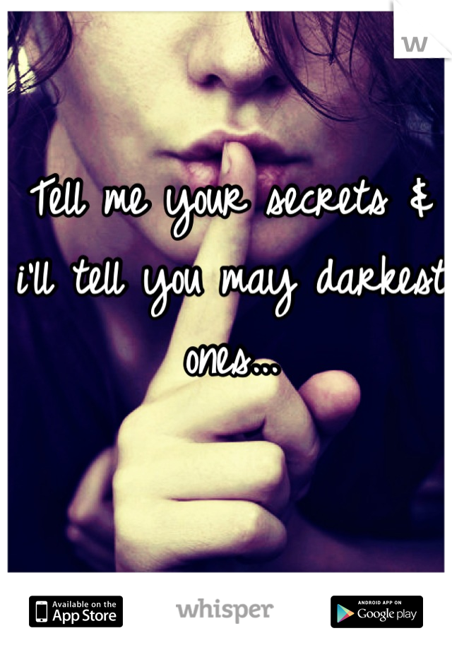 Tell me your secrets & i'll tell you may darkest ones...
