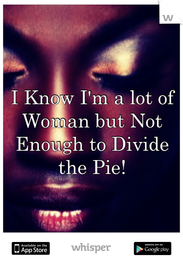 I Know I'm a lot of Woman but Not Enough to Divide the Pie!