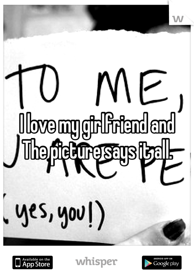 I love my girlfriend and The picture says it all.