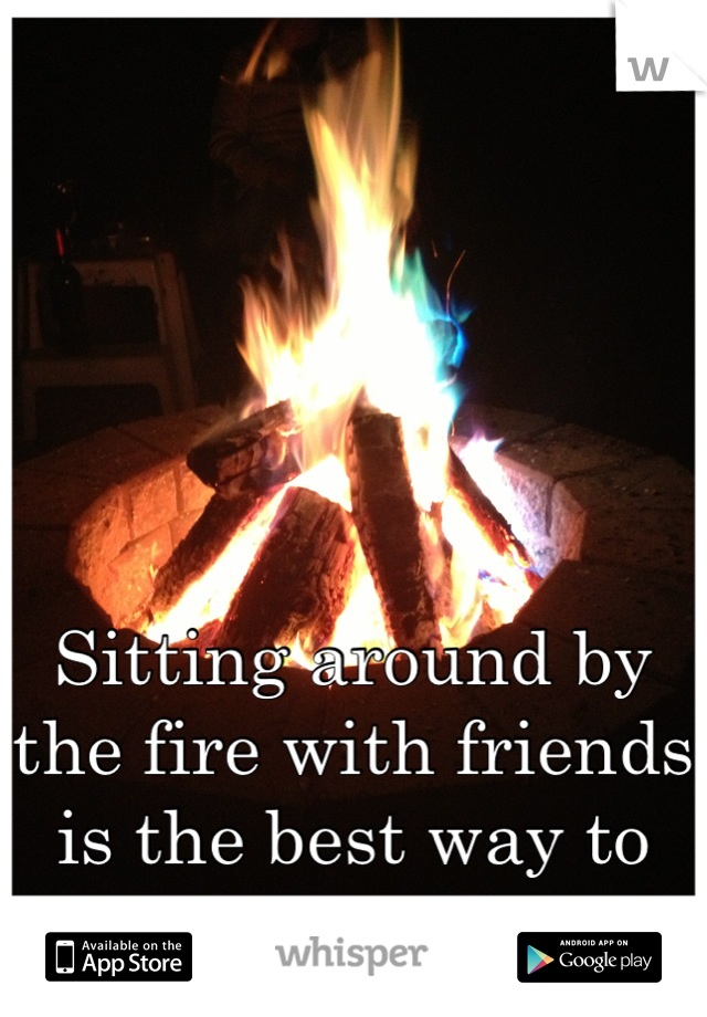 Sitting around by the fire with friends is the best way to spend the summer