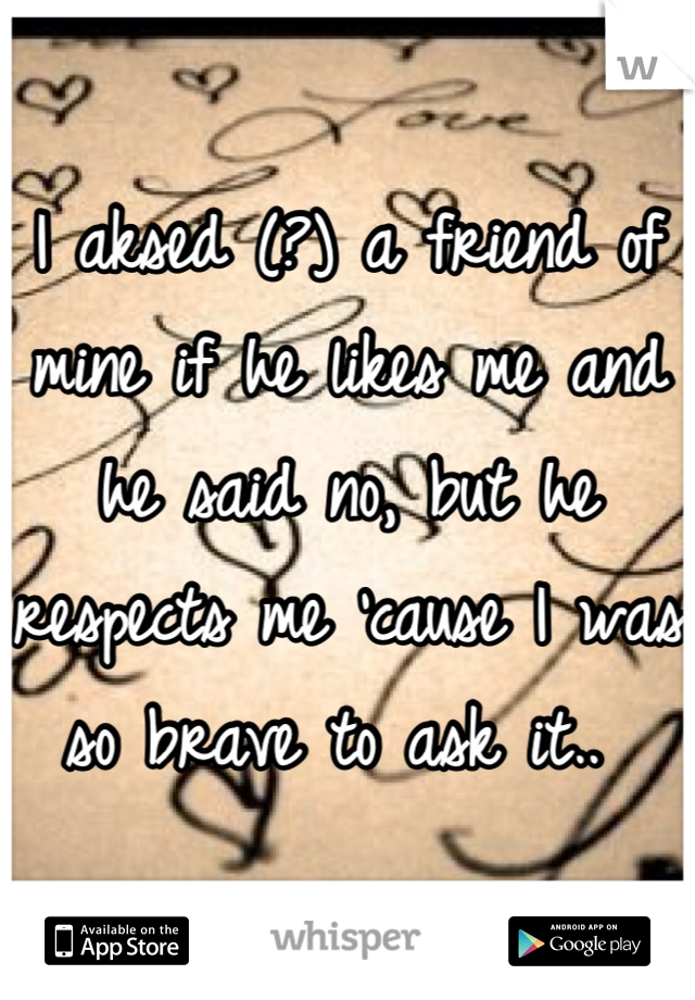 I aksed (?) a friend of mine if he likes me and he said no, but he respects me 'cause I was so brave to ask it..