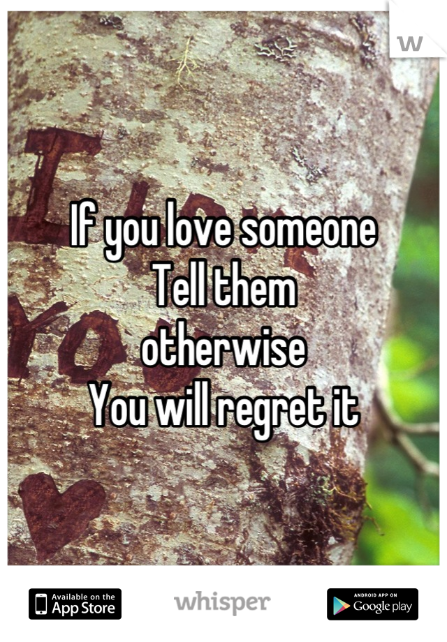If you love someone Tell them otherwise  You will regret it