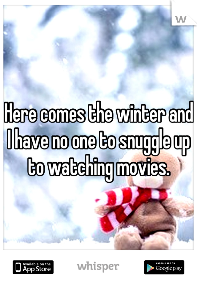 Here comes the winter and I have no one to snuggle up to watching movies.